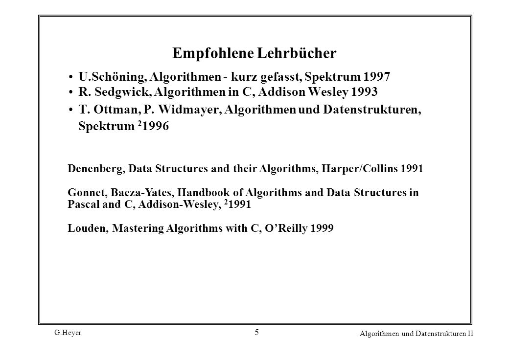 G.Heyer Algorithmen und Datenstrukturen II 5 Empfohlene Lehrbücher U.Schöning, Algorithmen - kurz gefasst, Spektrum 1997 R.