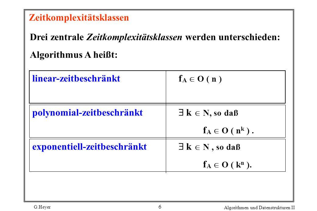 G.Heyer Algorithmen und Datenstrukturen II 6 Zeitkomplexitätsklassen Drei zentrale Zeitkomplexitätsklassen werden unterschieden: Algorithmus A heißt: linear-zeitbeschränktf A O ( n ) polynomial-zeitbeschränkt k N, so daß f A O ( n k ).