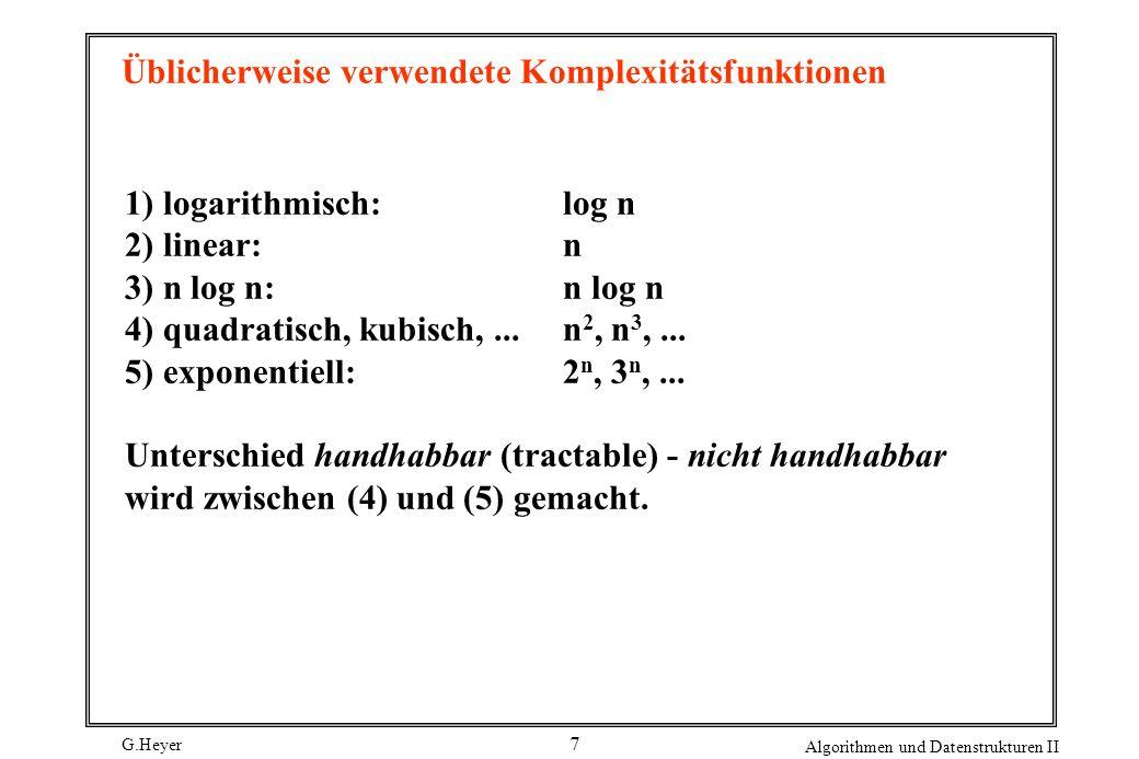 G.Heyer Algorithmen und Datenstrukturen II 7 Üblicherweise verwendete Komplexitätsfunktionen 1) logarithmisch:log n 2) linear:n 3) n log n: n log n 4) quadratisch, kubisch,...n 2, n 3,...