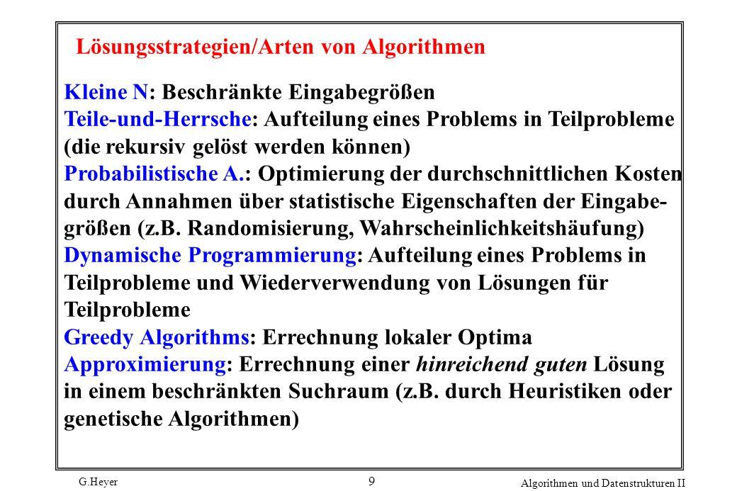 G.Heyer Algorithmen und Datenstrukturen II 9 Lösungsstrategien/Arten von Algorithmen Kleine N: Beschränkte Eingabegrößen Teile-und-Herrsche: Aufteilung eines Problems in Teilprobleme (die rekursiv gelöst werden können) Probabilistische A.: Optimierung der durchschnittlichen Kosten durch Annahmen über statistische Eigenschaften der Eingabe- größen (z.B.