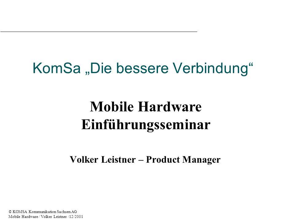 © KOMSA Kommunikation Sachsen AG Mobile Hardware / Volker Leistner /12/2001 Dienste und Anwendungen - Übertragung von Textnachrichten - SMS - Übertragung von Wave Dateien (Sprache, Sound) - Zahlung über Telefon - Multimediafähig/ Videowiedergabe - Abruf von WAP Inhalten - Telelearning