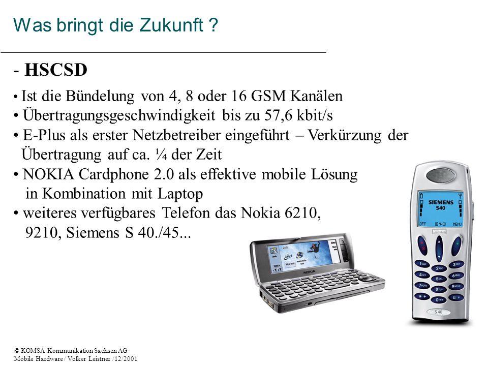 © KOMSA Kommunikation Sachsen AG Mobile Hardware / Volker Leistner /12/2001 - HSCSD Ist die Bündelung von 4, 8 oder 16 GSM Kanälen Übertragungsgeschwindigkeit bis zu 57,6 kbit/s E-Plus als erster Netzbetreiber eingeführt – Verkürzung der Übertragung auf ca.
