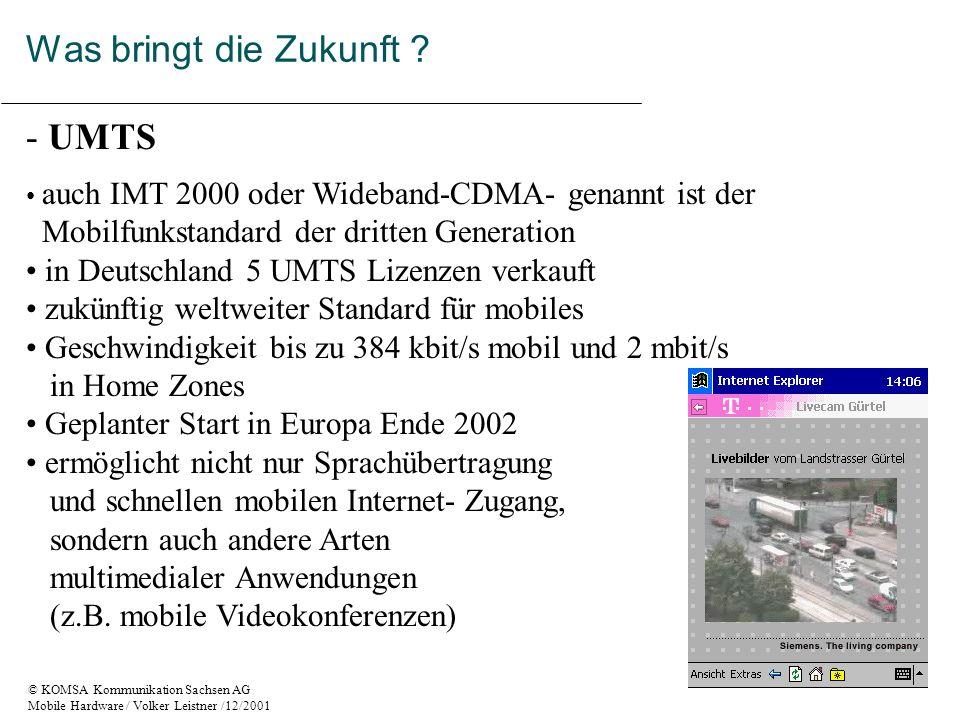 © KOMSA Kommunikation Sachsen AG Mobile Hardware / Volker Leistner /12/2001 - UMTS auch IMT 2000 oder Wideband-CDMA- genannt ist der Mobilfunkstandard der dritten Generation in Deutschland 5 UMTS Lizenzen verkauft zukünftig weltweiter Standard für mobiles Geschwindigkeit bis zu 384 kbit/s mobil und 2 mbit/s in Home Zones Geplanter Start in Europa Ende 2002 ermöglicht nicht nur Sprachübertragung und schnellen mobilen Internet- Zugang, sondern auch andere Arten multimedialer Anwendungen (z.B.