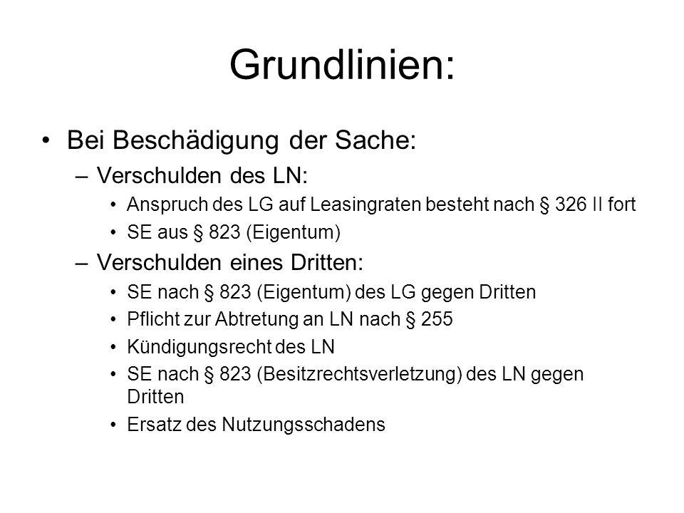 Grundlinien: Bei Beschädigung der Sache: –Verschulden des LN: Anspruch des LG auf Leasingraten besteht nach § 326 II fort SE aus § 823 (Eigentum) –Ver