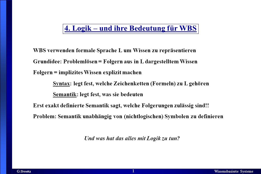 Wissensbasierte Systeme 1 G. Brewka Wissensbasierte Systeme 1 4. Logik – und ihre Bedeutung für WBS WBS verwenden formale Sprache L um Wissen zu reprä