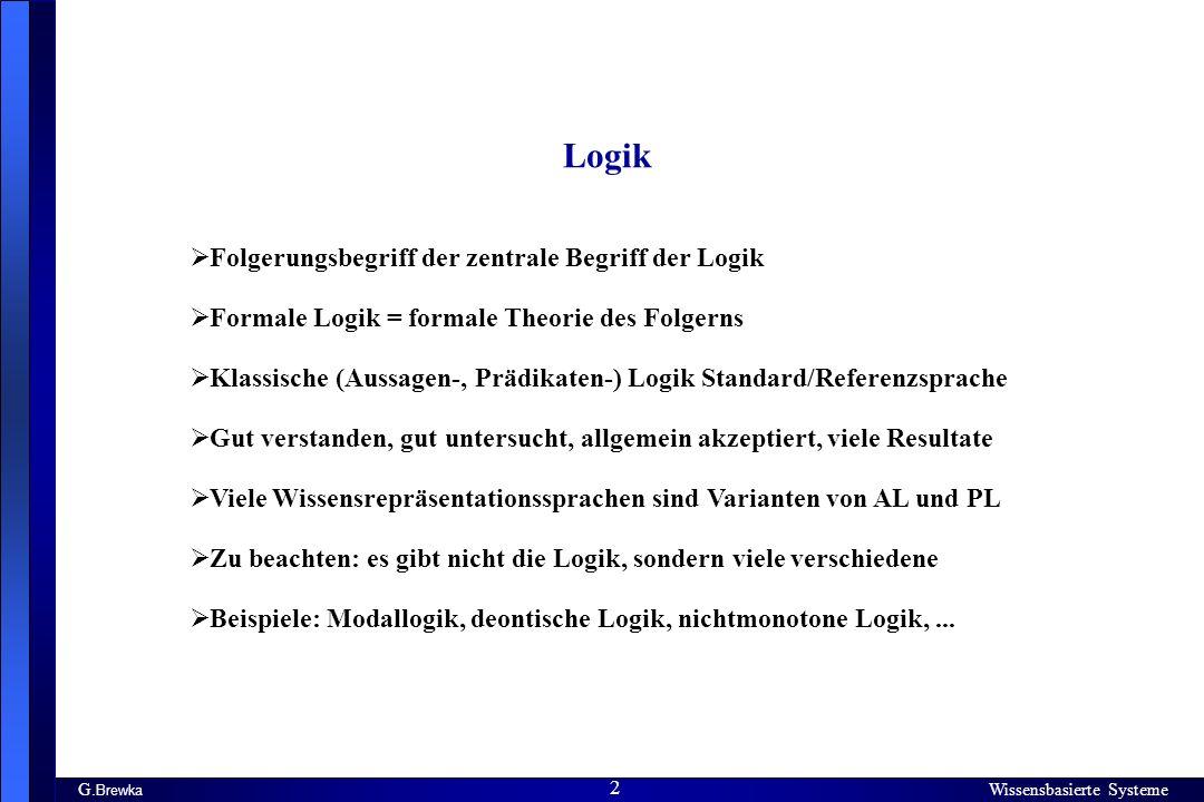Wissensbasierte Systeme 2 G. Brewka Wissensbasierte Systeme 2 Logik Folgerungsbegriff der zentrale Begriff der Logik Formale Logik = formale Theorie d