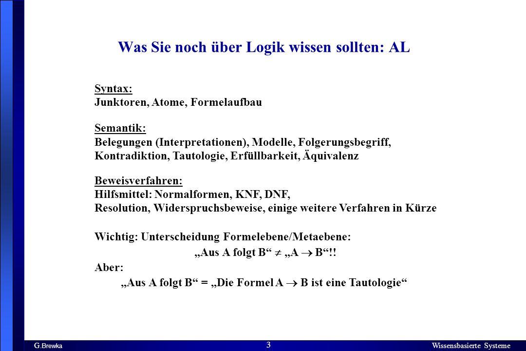 Wissensbasierte Systeme 3 G. Brewka Wissensbasierte Systeme 3 Was Sie noch über Logik wissen sollten: AL Syntax: Junktoren, Atome, Formelaufbau Semant