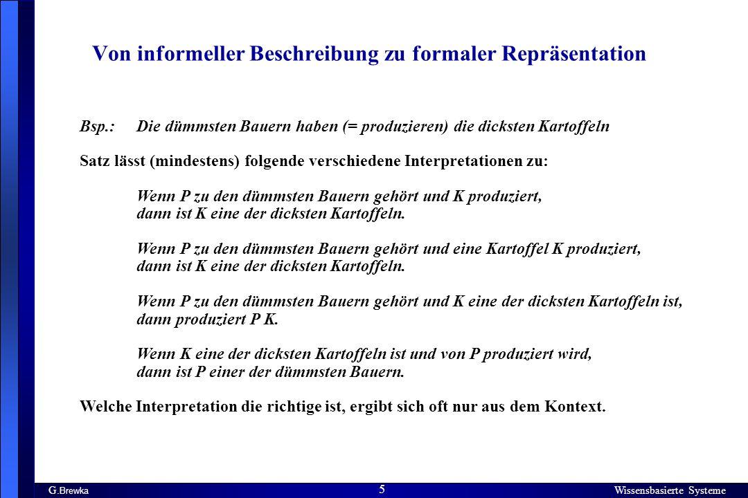 Wissensbasierte Systeme 5 G. Brewka Wissensbasierte Systeme 5 Von informeller Beschreibung zu formaler Repräsentation Bsp.: Die dümmsten Bauern haben