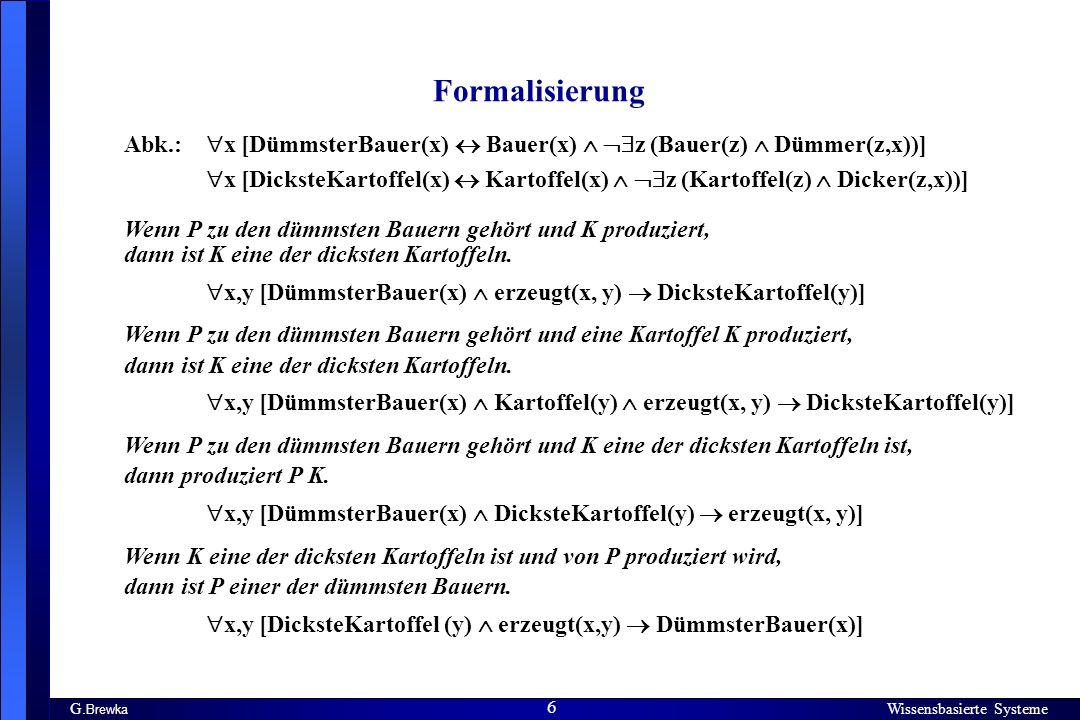 Wissensbasierte Systeme 6 G. Brewka Wissensbasierte Systeme 6 Formalisierung Abk.: x [DümmsterBauer(x) Bauer(x) z (Bauer(z) Dümmer(z,x))] x [DicksteKa