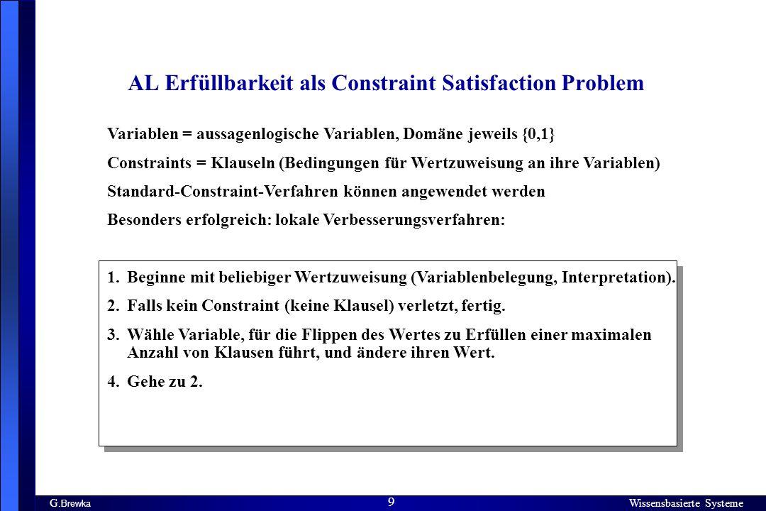 Wissensbasierte Systeme 9 G. Brewka Wissensbasierte Systeme 9 AL Erfüllbarkeit als Constraint Satisfaction Problem Variablen = aussagenlogische Variab