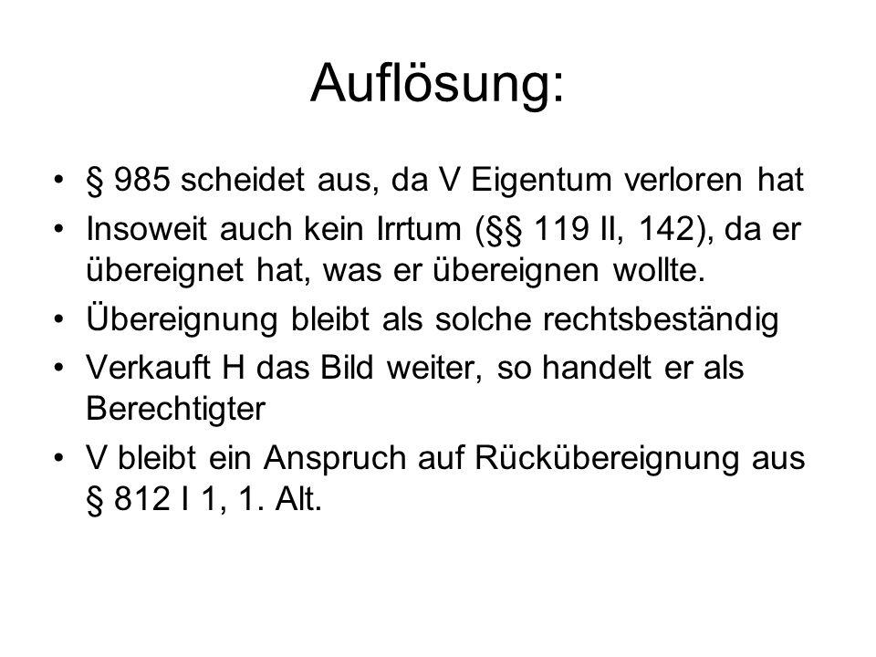 Auflösung: § 985 scheidet aus, da V Eigentum verloren hat Insoweit auch kein Irrtum (§§ 119 II, 142), da er übereignet hat, was er übereignen wollte.