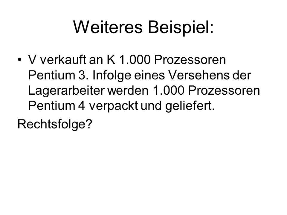 Weiteres Beispiel: V verkauft an K 1.000 Prozessoren Pentium 3. Infolge eines Versehens der Lagerarbeiter werden 1.000 Prozessoren Pentium 4 verpackt