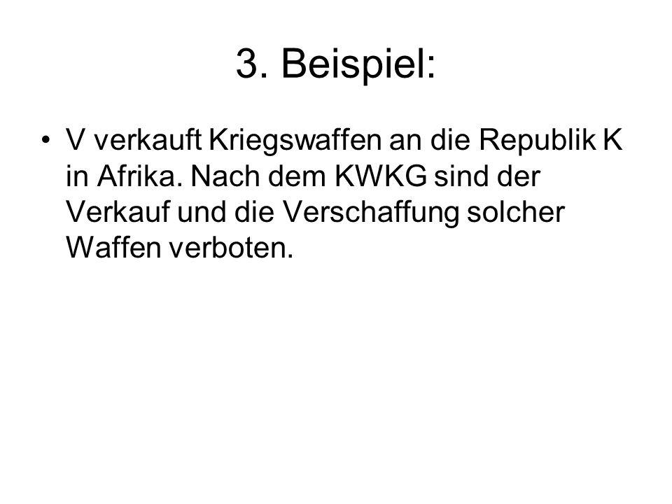 3. Beispiel: V verkauft Kriegswaffen an die Republik K in Afrika. Nach dem KWKG sind der Verkauf und die Verschaffung solcher Waffen verboten.