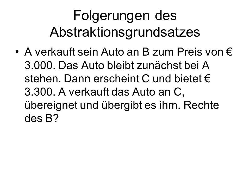 Folgerungen des Abstraktionsgrundsatzes A verkauft sein Auto an B zum Preis von 3.000. Das Auto bleibt zunächst bei A stehen. Dann erscheint C und bie