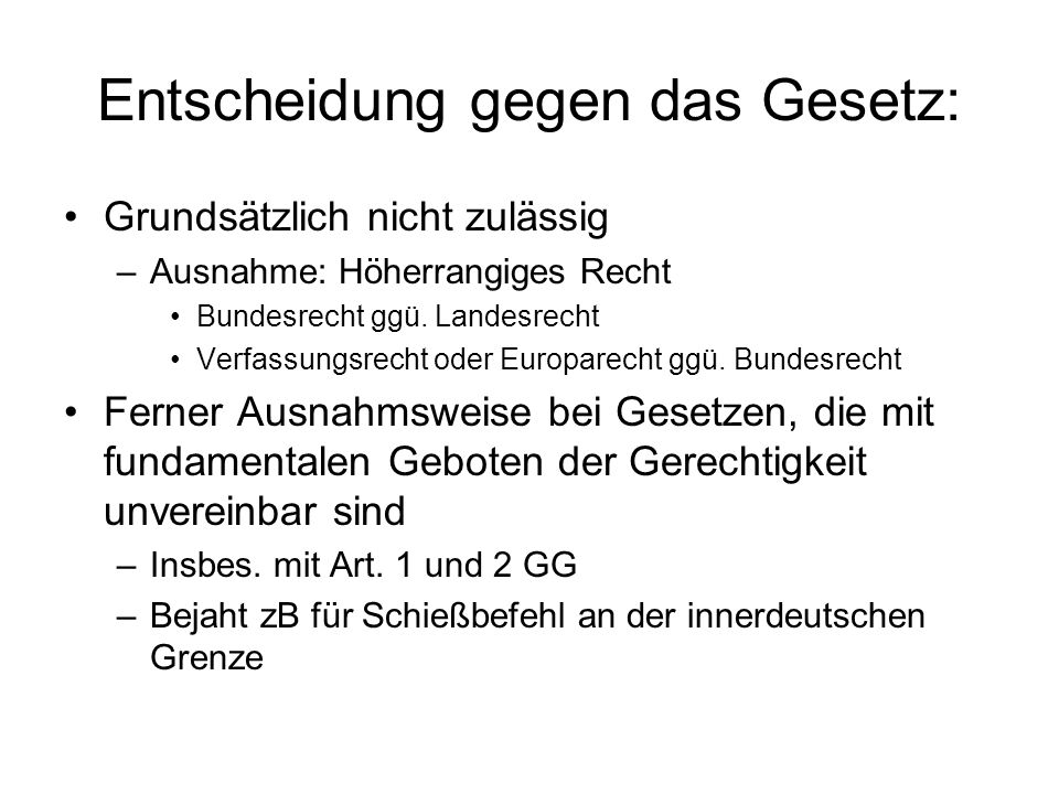 Entscheidung gegen das Gesetz: Grundsätzlich nicht zulässig –Ausnahme: Höherrangiges Recht Bundesrecht ggü. Landesrecht Verfassungsrecht oder Europare
