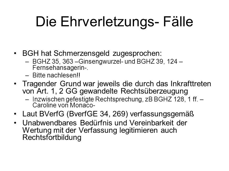 Die Ehrverletzungs- Fälle BGH hat Schmerzensgeld zugesprochen: –BGHZ 35, 363 –Ginsengwurzel- und BGHZ 39, 124 – Fernsehansagerin-. –Bitte nachlesen!!