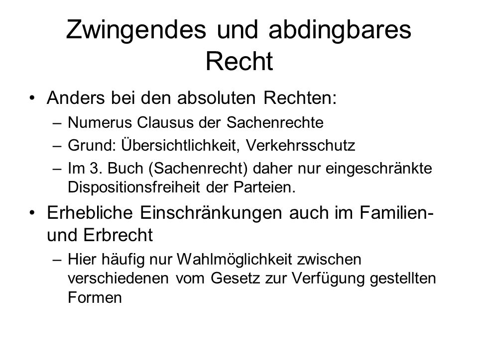 Zwingendes und abdingbares Recht Anders bei den absoluten Rechten: –Numerus Clausus der Sachenrechte –Grund: Übersichtlichkeit, Verkehrsschutz –Im 3.