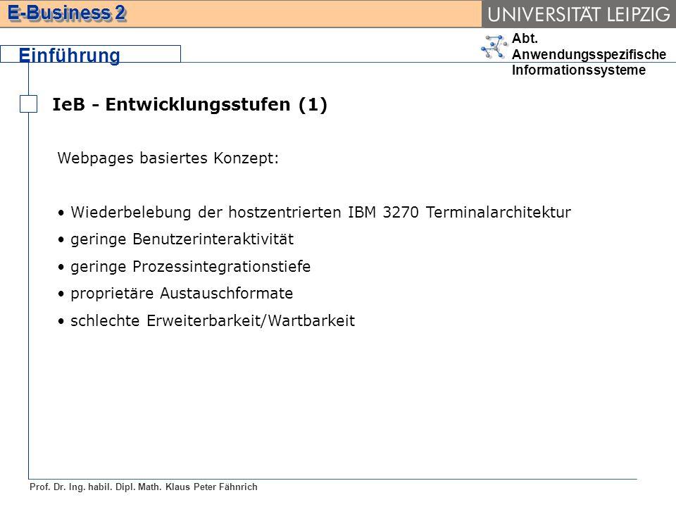 Abt. Anwendungsspezifische Informationssysteme Prof. Dr. Ing. habil. Dipl. Math. Klaus Peter Fähnrich E-Business 2 Einführung IeB - Entwicklungsstufen