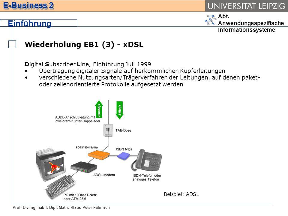 Abt. Anwendungsspezifische Informationssysteme Prof. Dr. Ing. habil. Dipl. Math. Klaus Peter Fähnrich E-Business 2 Wiederholung EB1 (3) - xDSL Einführ