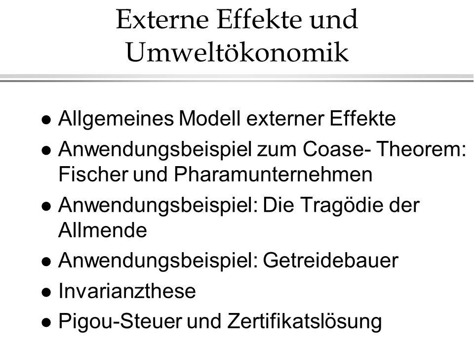 Externe Effekte und Umweltökonomik l Allgemeines Modell externer Effekte l Anwendungsbeispiel zum Coase- Theorem: Fischer und Pharamunternehmen l Anwe