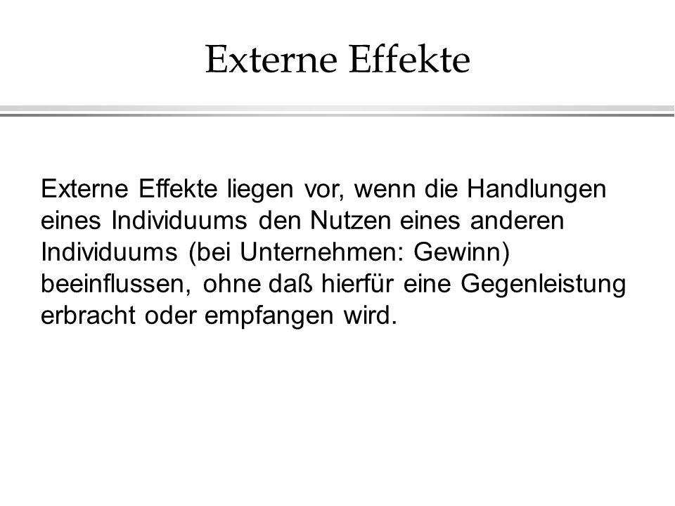Externe Effekte Externe Effekte liegen vor, wenn die Handlungen eines Individuums den Nutzen eines anderen Individuums (bei Unternehmen: Gewinn) beein