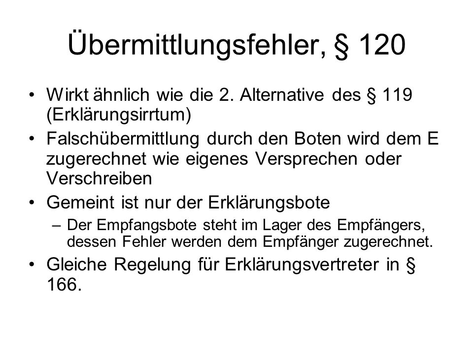 Übermittlungsfehler, § 120 Wirkt ähnlich wie die 2. Alternative des § 119 (Erklärungsirrtum) Falschübermittlung durch den Boten wird dem E zugerechnet