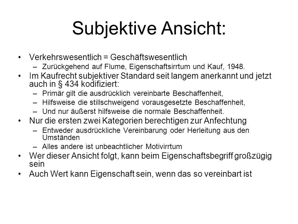 Subjektive Ansicht: Verkehrswesentlich = Geschäftswesentlich –Zurückgehend auf Flume, Eigenschaftsirrtum und Kauf, 1948. Im Kaufrecht subjektiver Stan