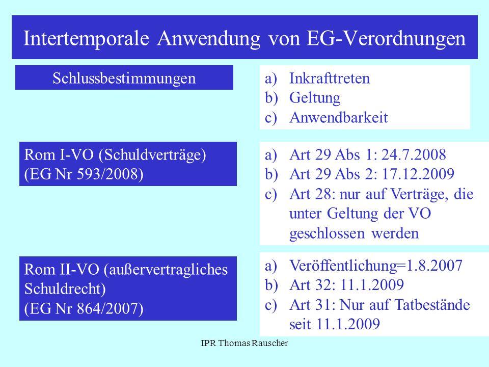 Intertemporale Anwendung von EG-Verordnungen IPR Thomas Rauscher Schlussbestimmungena)Inkrafttreten b)Geltung c) Anwendbarkeit Rom I-VO (Schuldverträg