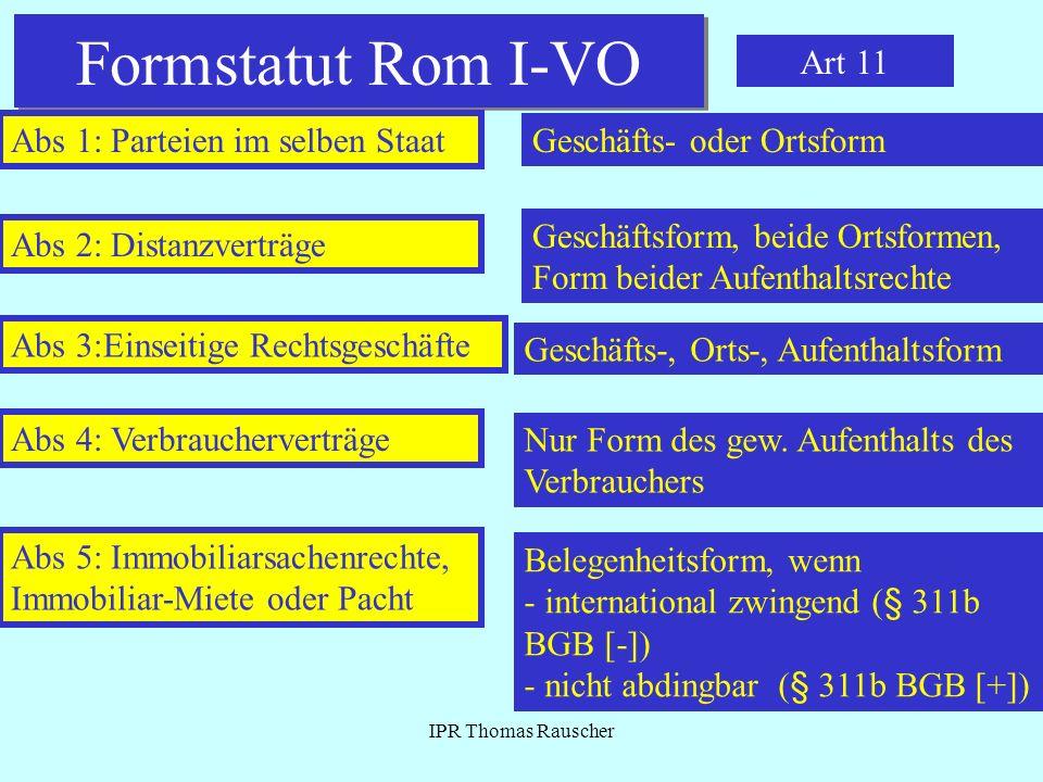 IPR Thomas Rauscher Formstatut Rom I-VO Art 11 Abs 1: Parteien im selben Staat Geschäfts- oder Ortsform Abs 2: Distanzverträge Geschäftsform, beide Or