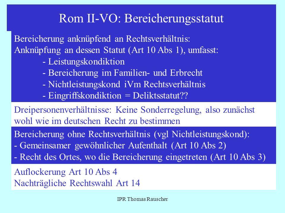 Rom II-VO: Bereicherungsstatut IPR Thomas Rauscher Bereicherung anknüpfend an Rechtsverhältnis: Anknüpfung an dessen Statut (Art 10 Abs 1), umfasst: -