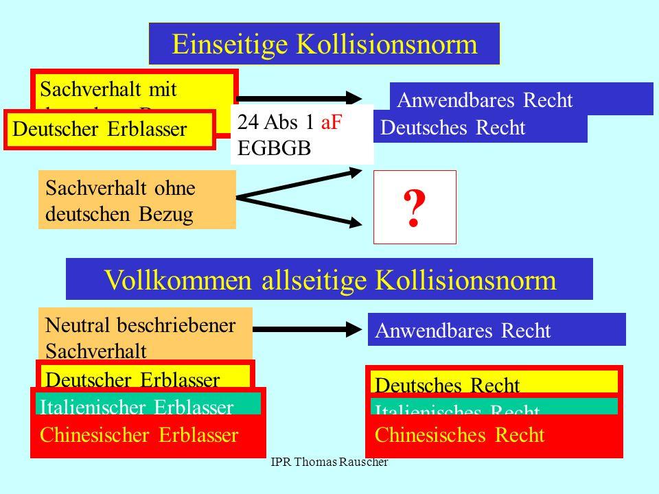 IPR Thomas Rauscher Einseitige Kollisionsnorm Sachverhalt mit deutschem Bezug Anwendbares Recht Sachverhalt ohne deutschen Bezug ? Deutscher Erblasser