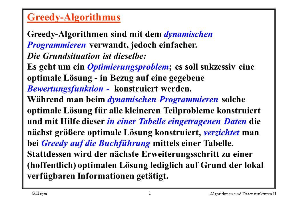 G.Heyer Algorithmen und Datenstrukturen II 1 Greedy-Algorithmus Greedy-Algorithmen sind mit dem dynamischen Programmieren verwandt, jedoch einfacher.
