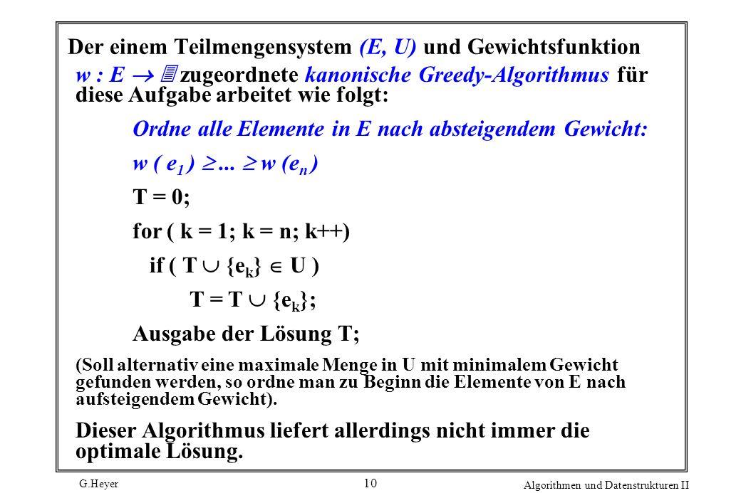 G.Heyer Algorithmen und Datenstrukturen II 10 Der einem Teilmengensystem (E, U) und Gewichtsfunktion w : E zugeordnete kanonische Greedy-Algorithmus für diese Aufgabe arbeitet wie folgt: Ordne alle Elemente in E nach absteigendem Gewicht: w ( e 1 )...