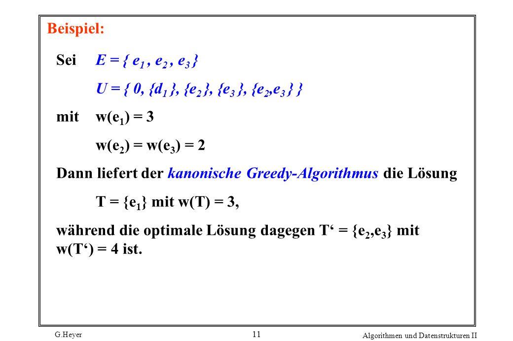 G.Heyer Algorithmen und Datenstrukturen II 11 Beispiel: Sei E = { e 1, e 2, e 3 } U = { 0, {d 1 }, {e 2 }, {e 3 }, {e 2,e 3 } } mit w(e 1 ) = 3 w(e 2 ) = w(e 3 ) = 2 Dann liefert der kanonische Greedy-Algorithmus die Lösung T = {e 1 } mit w(T) = 3, während die optimale Lösung dagegen T = {e 2,e 3 } mit w(T) = 4 ist.