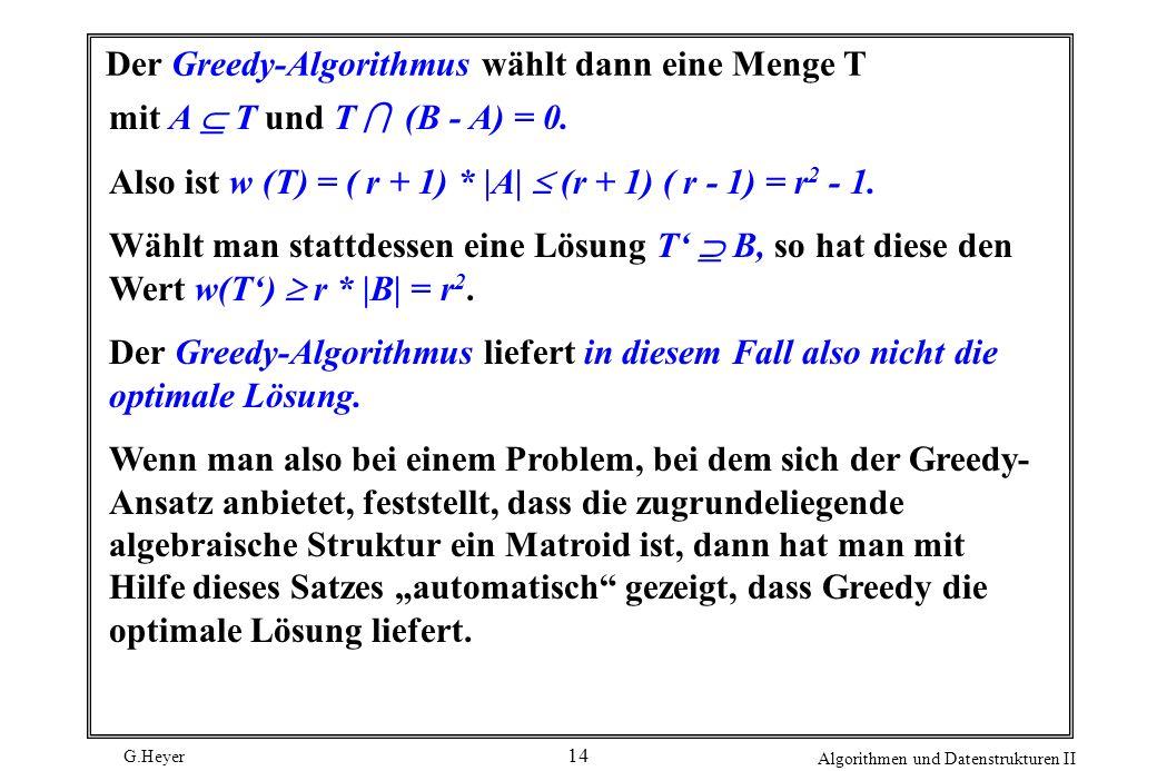 G.Heyer Algorithmen und Datenstrukturen II 14 Der Greedy-Algorithmus wählt dann eine Menge T mit A T und T (B - A) = 0.