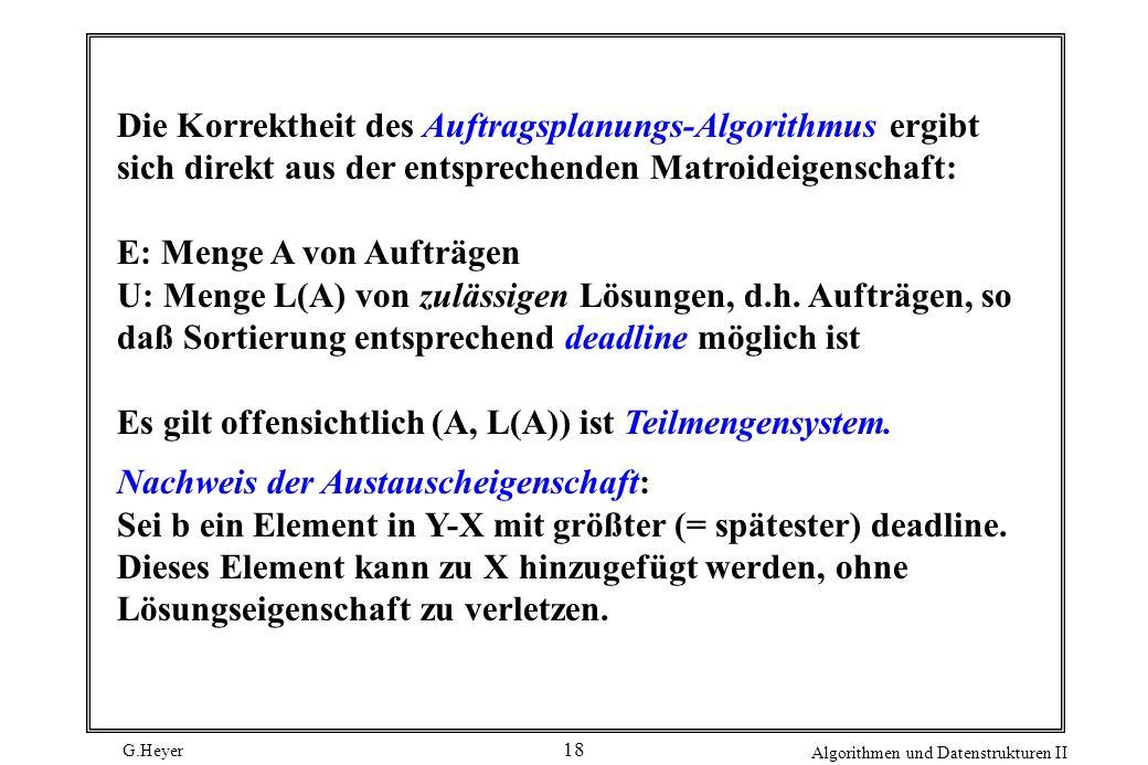 G.Heyer Algorithmen und Datenstrukturen II 18 Die Korrektheit des Auftragsplanungs-Algorithmus ergibt sich direkt aus der entsprechenden Matroideigenschaft: E: Menge A von Aufträgen U: Menge L(A) von zulässigen Lösungen, d.h.