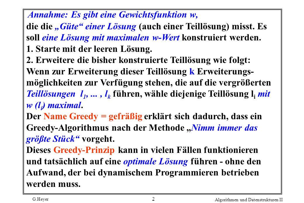 G.Heyer Algorithmen und Datenstrukturen II 2 Annahme: Es gibt eine Gewichtsfunktion w, die die Güte einer Lösung (auch einer Teillösung) misst.