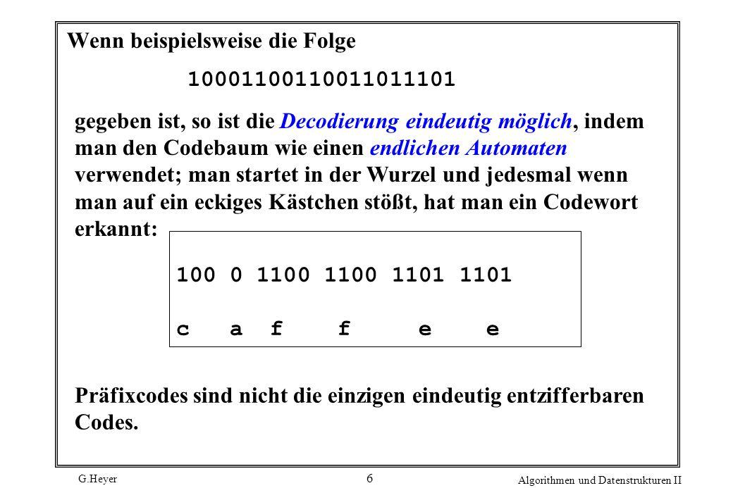 G.Heyer Algorithmen und Datenstrukturen II 6 Wenn beispielsweise die Folge 10001100110011011101 gegeben ist, so ist die Decodierung eindeutig möglich, indem man den Codebaum wie einen endlichen Automaten verwendet; man startet in der Wurzel und jedesmal wenn man auf ein eckiges Kästchen stößt, hat man ein Codewort erkannt: Präfixcodes sind nicht die einzigen eindeutig entzifferbaren Codes.