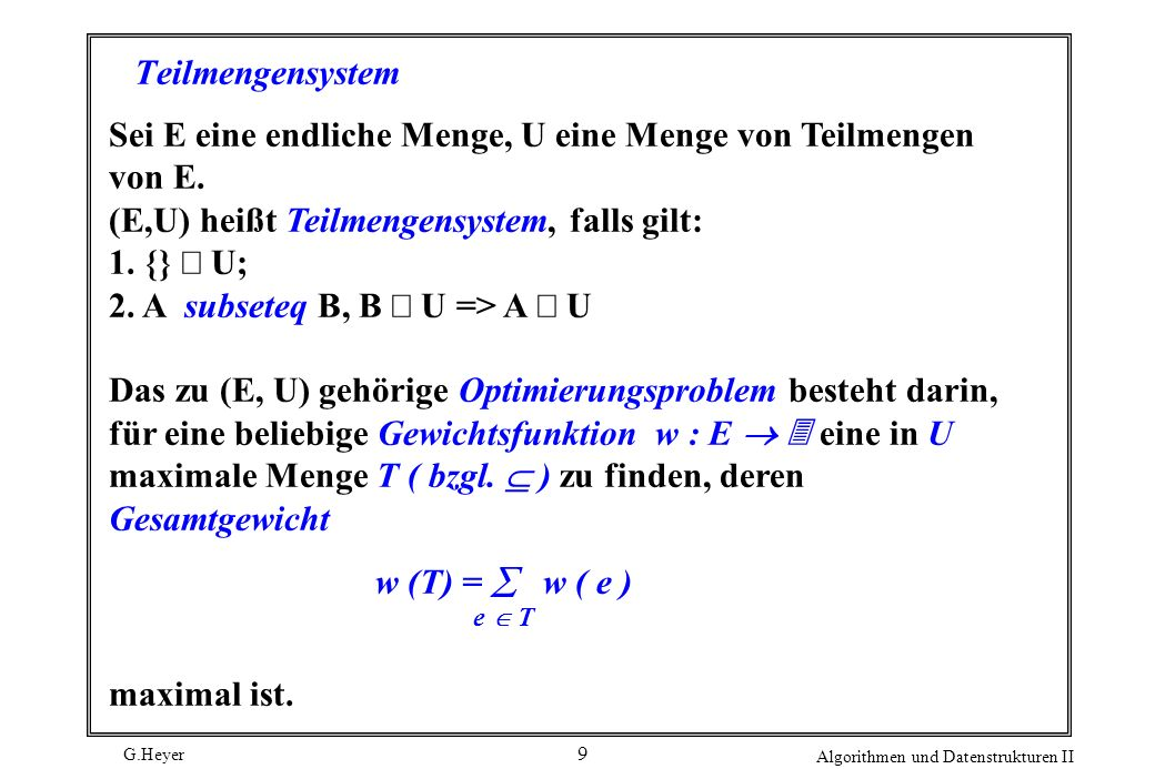 G.Heyer Algorithmen und Datenstrukturen II 9 Teilmengensystem Sei E eine endliche Menge, U eine Menge von Teilmengen von E.