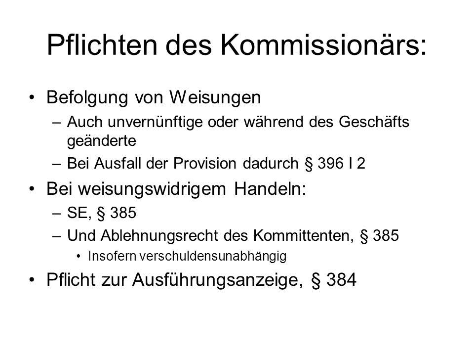Pflichten des Kommissionärs Haftung für Ausführung: Kommissionär haftet für Ausführung des Drittgeschäfts, wenn er nicht den Dritten nennt, § 384 III Ansonsten keine direkte Haftung für Verhalten des Dritten Insbes.