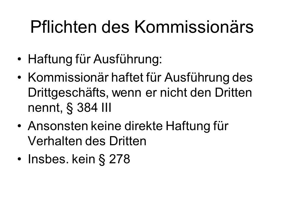 Pflichten des Kommissionärs Haftung für Ausführung: Kommissionär haftet für Ausführung des Drittgeschäfts, wenn er nicht den Dritten nennt, § 384 III