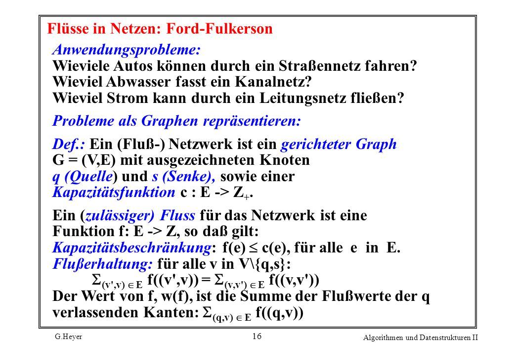 G.Heyer Algorithmen und Datenstrukturen II 16 Flüsse in Netzen: Ford-Fulkerson Anwendungsprobleme: Wieviele Autos können durch ein Straßennetz fahren?