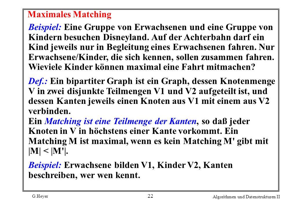 G.Heyer Algorithmen und Datenstrukturen II 22 Maximales Matching Beispiel: Eine Gruppe von Erwachsenen und eine Gruppe von Kindern besuchen Disneyland