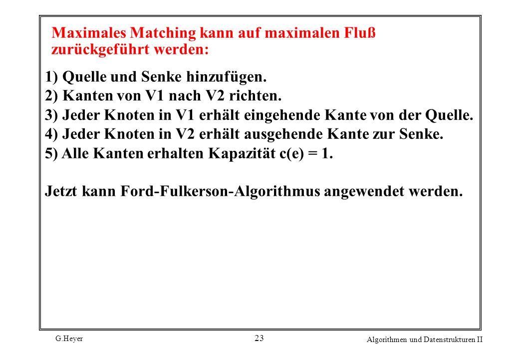 G.Heyer Algorithmen und Datenstrukturen II 23 Maximales Matching kann auf maximalen Fluß zurückgeführt werden: 1) Quelle und Senke hinzufügen. 2) Kant