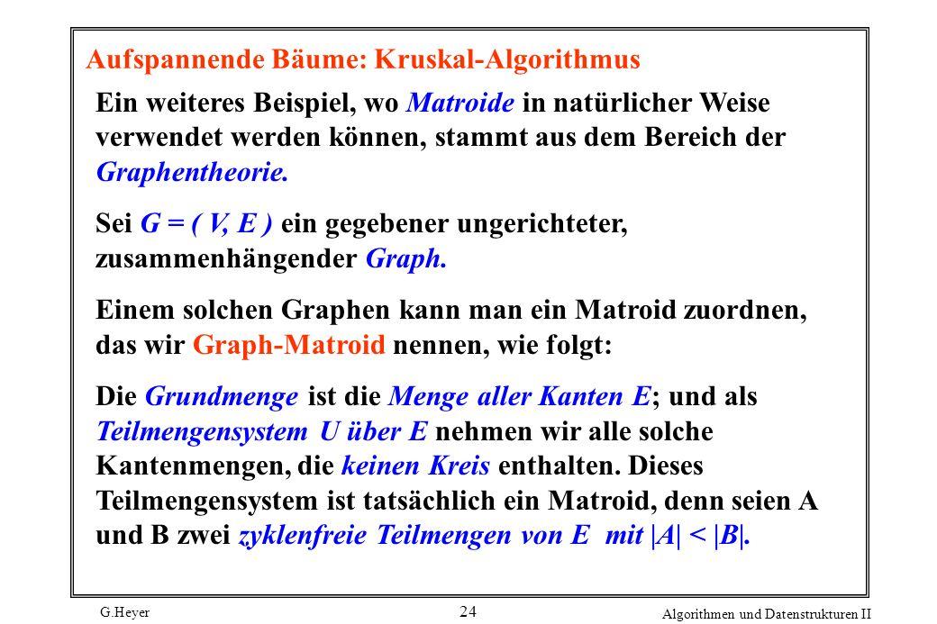 G.Heyer Algorithmen und Datenstrukturen II 24 Aufspannende Bäume: Kruskal-Algorithmus Ein weiteres Beispiel, wo Matroide in natürlicher Weise verwende