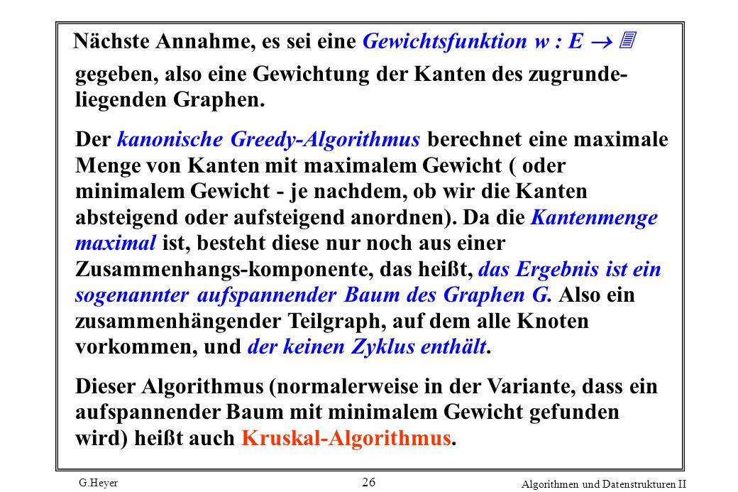 G.Heyer Algorithmen und Datenstrukturen II 26 Nächste Annahme, es sei eine Gewichtsfunktion w : E gegeben, also eine Gewichtung der Kanten des zugrund