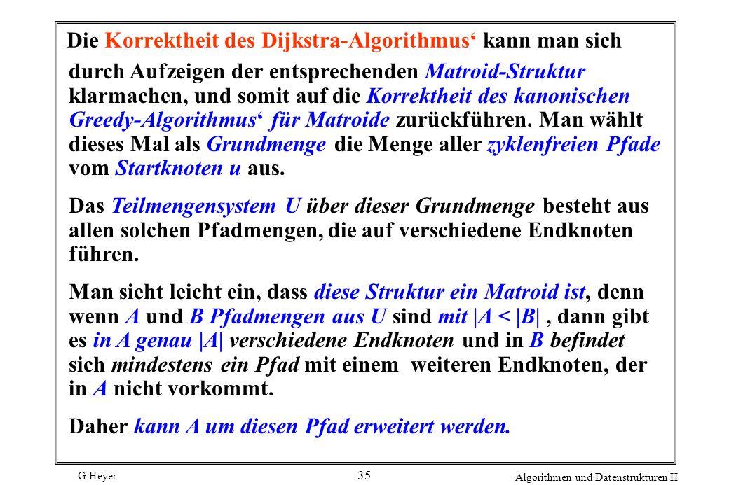 G.Heyer Algorithmen und Datenstrukturen II 35 Die Korrektheit des Dijkstra-Algorithmus kann man sich durch Aufzeigen der entsprechenden Matroid-Strukt
