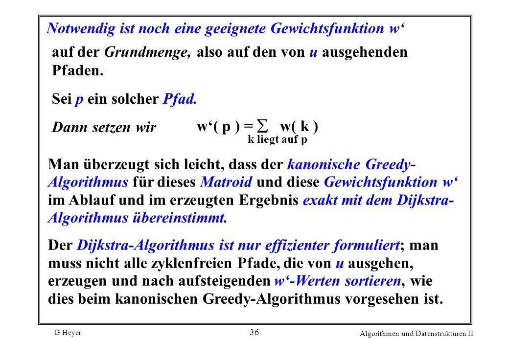 G.Heyer Algorithmen und Datenstrukturen II 36 Notwendig ist noch eine geeignete Gewichtsfunktion w auf der Grundmenge, also auf den von u ausgehenden
