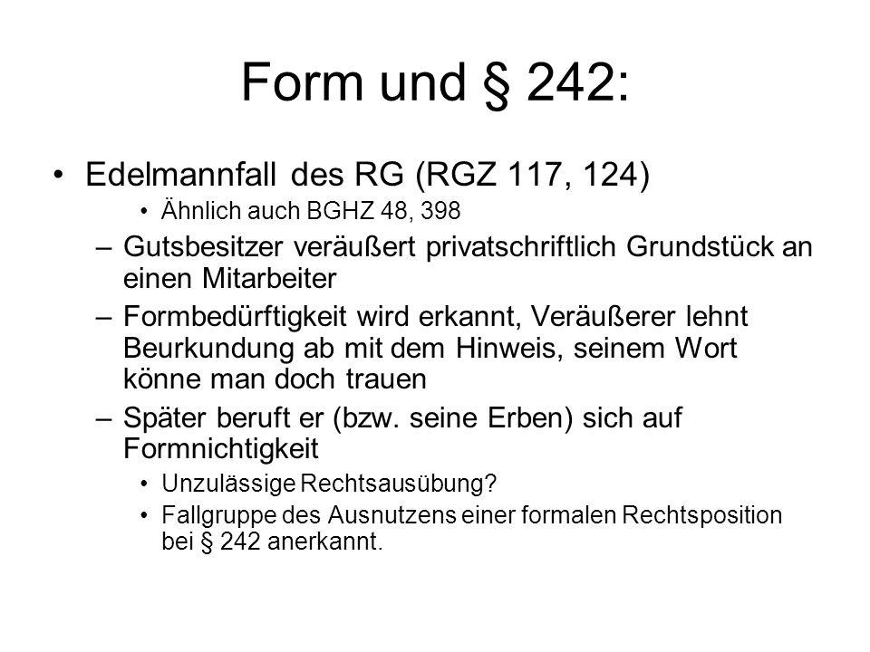Form und § 242 Schwierige Abgrenzung –Generelle Zulassung des Einwands aus § 242 wurde zur Aushöhlung der Formvorschriften führen –Eine generelle Regel, dass Formmangel nach Vollzug des Geschäfts geheilt ist, kennt das BGB gerade nicht –Zudem ist der nicht schutzwürdig, der bewusst auf Einhaltung der Form verzichtet Einwand kann also nur im Einzelfall möglich sein –Täuschung über Formbedürftigkeit –Eigene Leistungsunfähigkeit (Insolvenz) –Sonstige Beeinflussung.