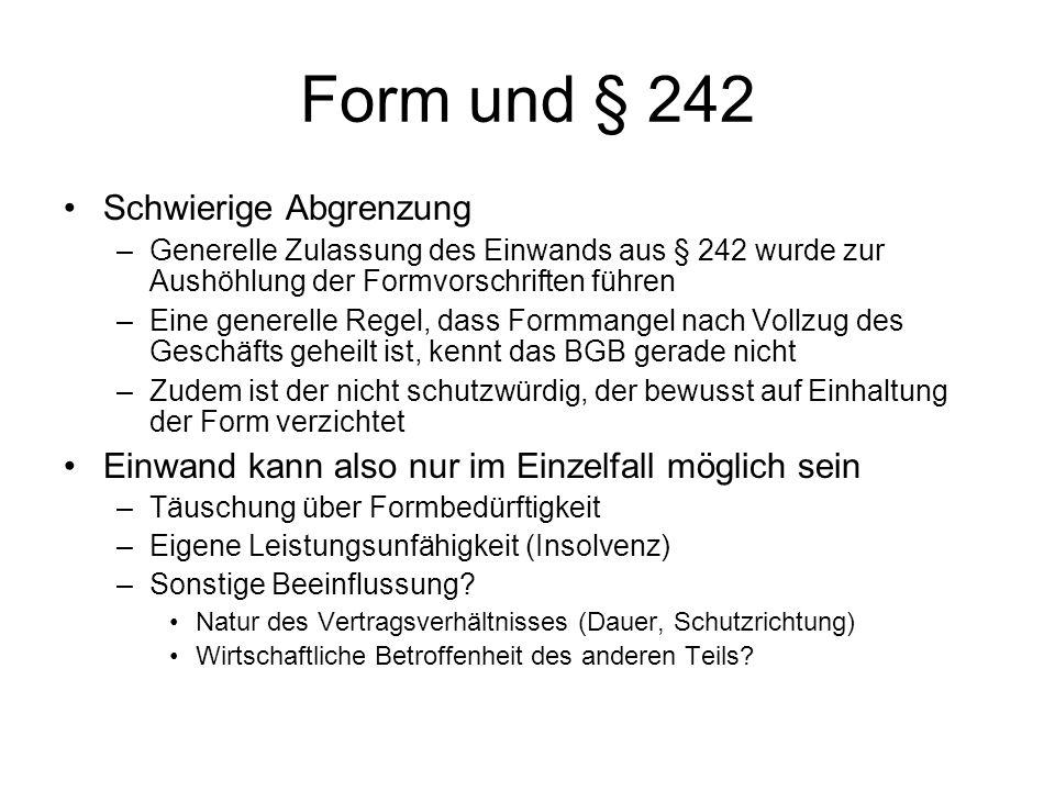 Form und § 242 Schwierige Abgrenzung –Generelle Zulassung des Einwands aus § 242 wurde zur Aushöhlung der Formvorschriften führen –Eine generelle Rege